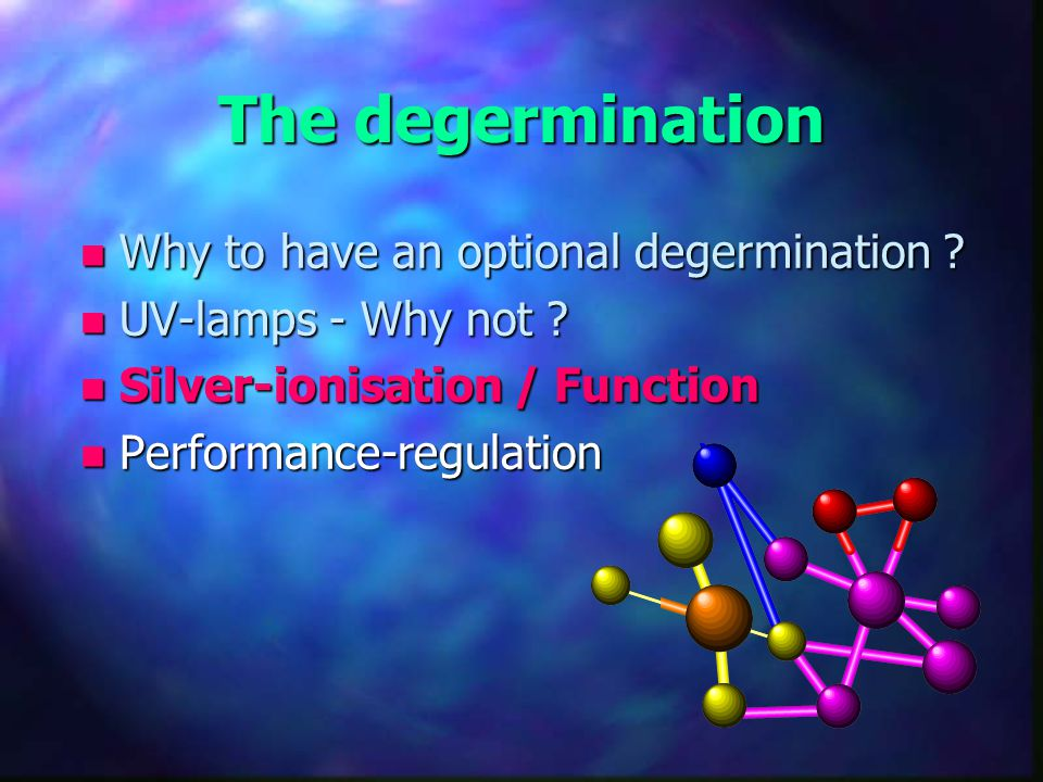 The degermination n Why to have an optional degermination ? n UV-lamps - Why not ? n Silver-ionisation / Function n Performance-regulation