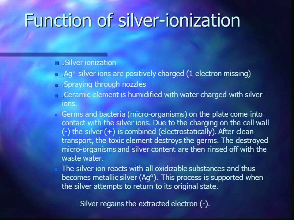 Function of silver-ionization n. n. Silver ionization n. n.Ag + silver ions are positively charged (1 electron missing) n. n.Spraying through nozzles