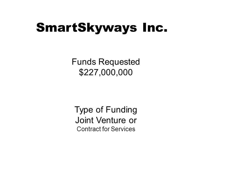 SmartSkyways Inc. Funds Requested $227,000,000 Type of Funding Joint Venture or Contract for Services