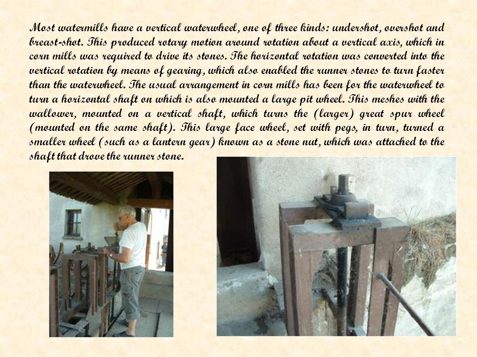 Most watermills have a vertical waterwheel, one of three kinds: undershot, overshot and breast-shot.