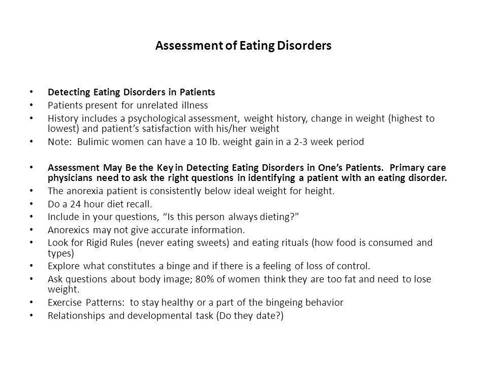 Assessment of Eating Disorders Detecting Eating Disorders in Patients Patients present for unrelated illness History includes a psychological assessment, weight history, change in weight (highest to lowest) and patients satisfaction with his/her weight Note: Bulimic women can have a 10 lb.