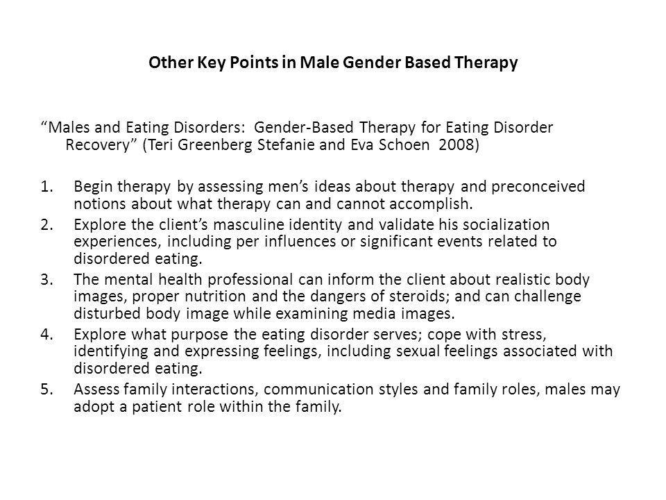Other Key Points in Male Gender Based Therapy Males and Eating Disorders: Gender-Based Therapy for Eating Disorder Recovery (Teri Greenberg Stefanie and Eva Schoen 2008) 1.Begin therapy by assessing mens ideas about therapy and preconceived notions about what therapy can and cannot accomplish.