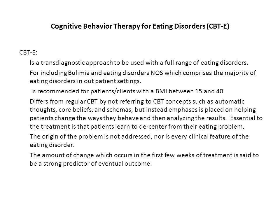 Cognitive Behavior Therapy for Eating Disorders (CBT-E) CBT-E: Is a transdiagnostic approach to be used with a full range of eating disorders.