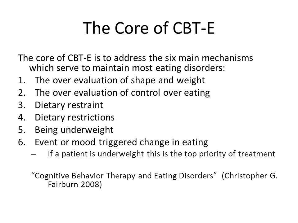 The Core of CBT-E The core of CBT-E is to address the six main mechanisms which serve to maintain most eating disorders: 1.The over evaluation of shape and weight 2.The over evaluation of control over eating 3.Dietary restraint 4.Dietary restrictions 5.Being underweight 6.Event or mood triggered change in eating – If a patient is underweight this is the top priority of treatment Cognitive Behavior Therapy and Eating Disorders (Christopher G.