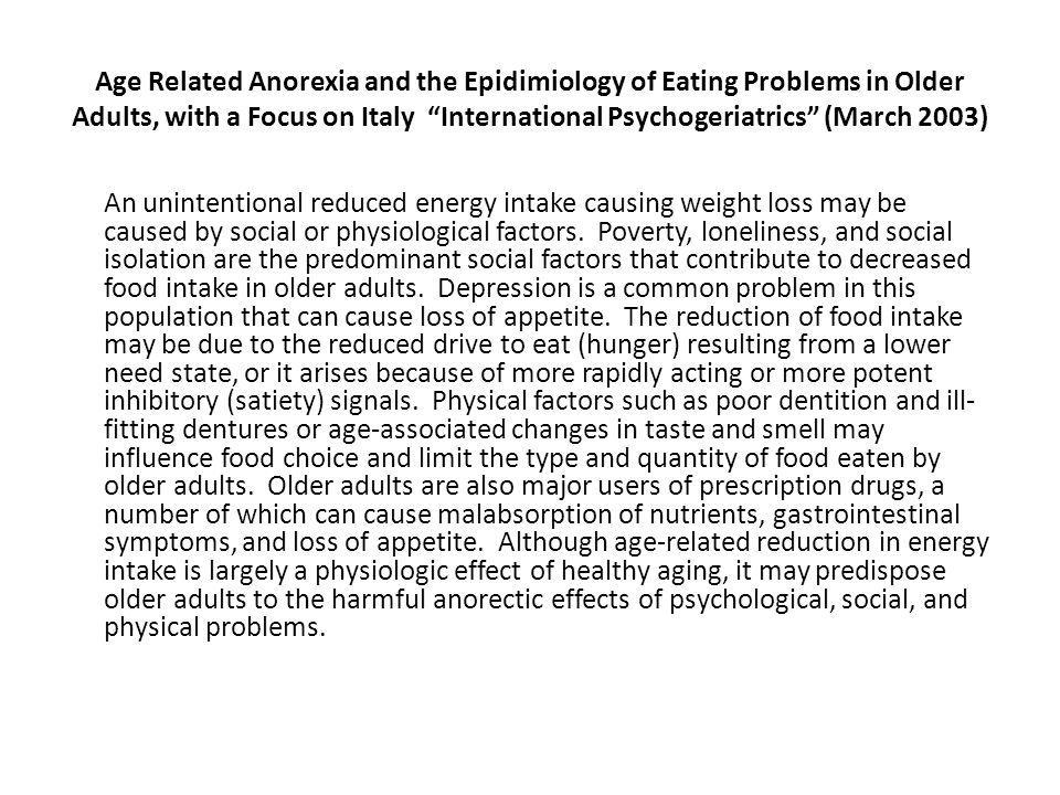 Age Related Anorexia and the Epidimiology of Eating Problems in Older Adults, with a Focus on Italy International Psychogeriatrics (March 2003) An unintentional reduced energy intake causing weight loss may be caused by social or physiological factors.