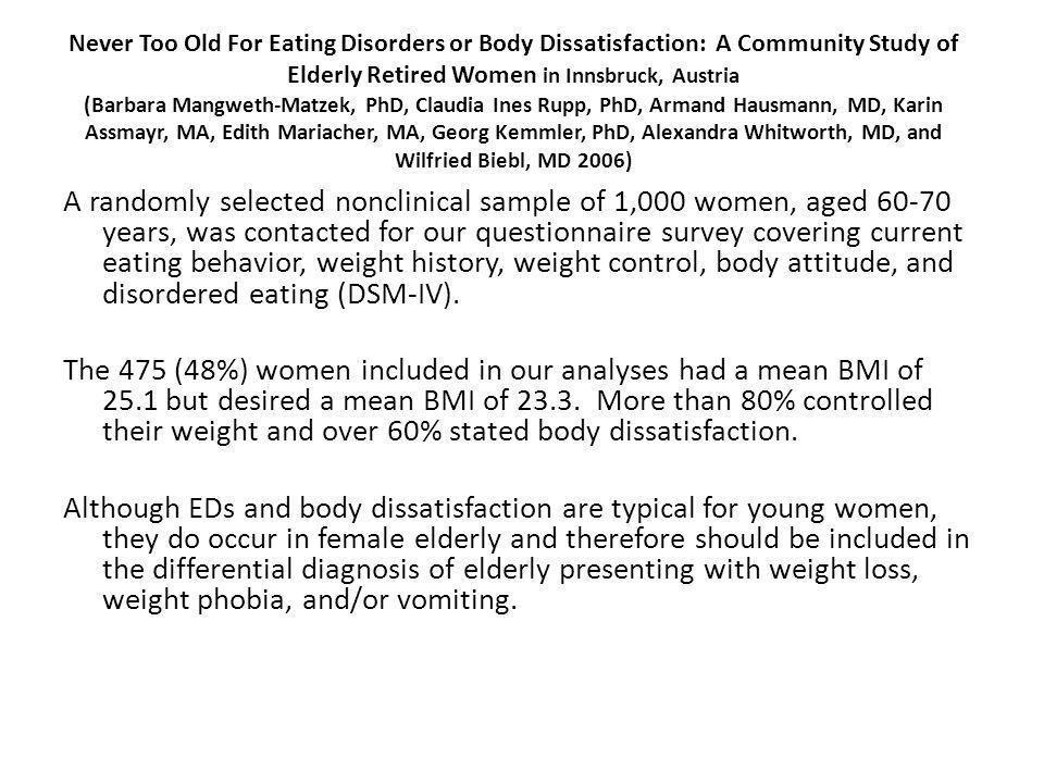 Never Too Old For Eating Disorders or Body Dissatisfaction: A Community Study of Elderly Retired Women in Innsbruck, Austria (Barbara Mangweth-Matzek, PhD, Claudia Ines Rupp, PhD, Armand Hausmann, MD, Karin Assmayr, MA, Edith Mariacher, MA, Georg Kemmler, PhD, Alexandra Whitworth, MD, and Wilfried Biebl, MD 2006) A randomly selected nonclinical sample of 1,000 women, aged 60-70 years, was contacted for our questionnaire survey covering current eating behavior, weight history, weight control, body attitude, and disordered eating (DSM-IV).