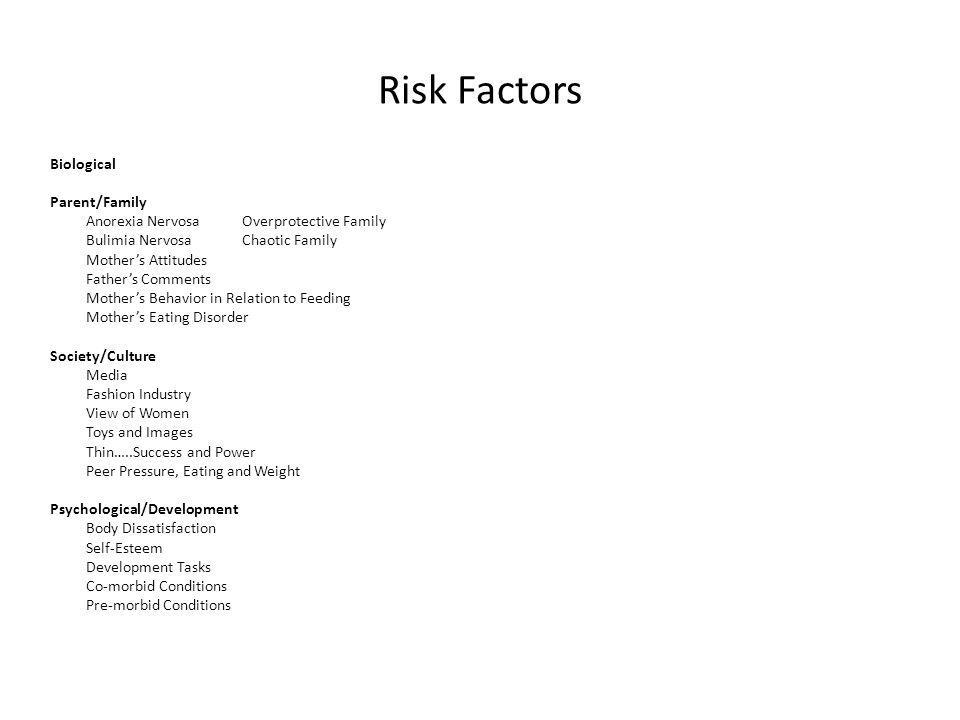 Risk Factors Biological Parent/Family Anorexia NervosaOverprotective Family Bulimia NervosaChaotic Family Mothers Attitudes Fathers Comments Mothers Behavior in Relation to Feeding Mothers Eating Disorder Society/Culture Media Fashion Industry View of Women Toys and Images Thin…..Success and Power Peer Pressure, Eating and Weight Psychological/Development Body Dissatisfaction Self-Esteem Development Tasks Co-morbid Conditions Pre-morbid Conditions