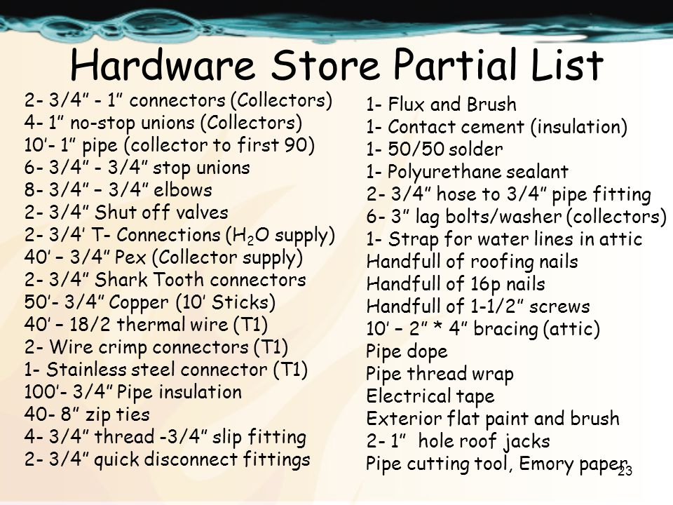 23 Hardware Store Partial List 2- 3/4 - 1 connectors (Collectors) 4- 1 no-stop unions (Collectors) 10- 1 pipe (collector to first 90) 6- 3/4 - 3/4 stop unions 8- 3/4 – 3/4 elbows 2- 3/4 Shut off valves 2- 3/4 T- Connections (H 2 O supply) 40 – 3/4 Pex (Collector supply) 2- 3/4 Shark Tooth connectors 50- 3/4 Copper (10 Sticks) 40 – 18/2 thermal wire (T1) 2- Wire crimp connectors (T1) 1- Stainless steel connector (T1) 100- 3/4 Pipe insulation 40- 8 zip ties 4- 3/4 thread -3/4 slip fitting 2- 3/4 quick disconnect fittings 1- Flux and Brush 1- Contact cement (insulation) 1- 50/50 solder 1- Polyurethane sealant 2- 3/4 hose to 3/4 pipe fitting 6- 3 lag bolts/washer (collectors) 1- Strap for water lines in attic Handfull of roofing nails Handfull of 16p nails Handfull of 1-1/2 screws 10 – 2 * 4 bracing (attic) Pipe dope Pipe thread wrap Electrical tape Exterior flat paint and brush 2- 1 hole roof jacks Pipe cutting tool, Emory paper