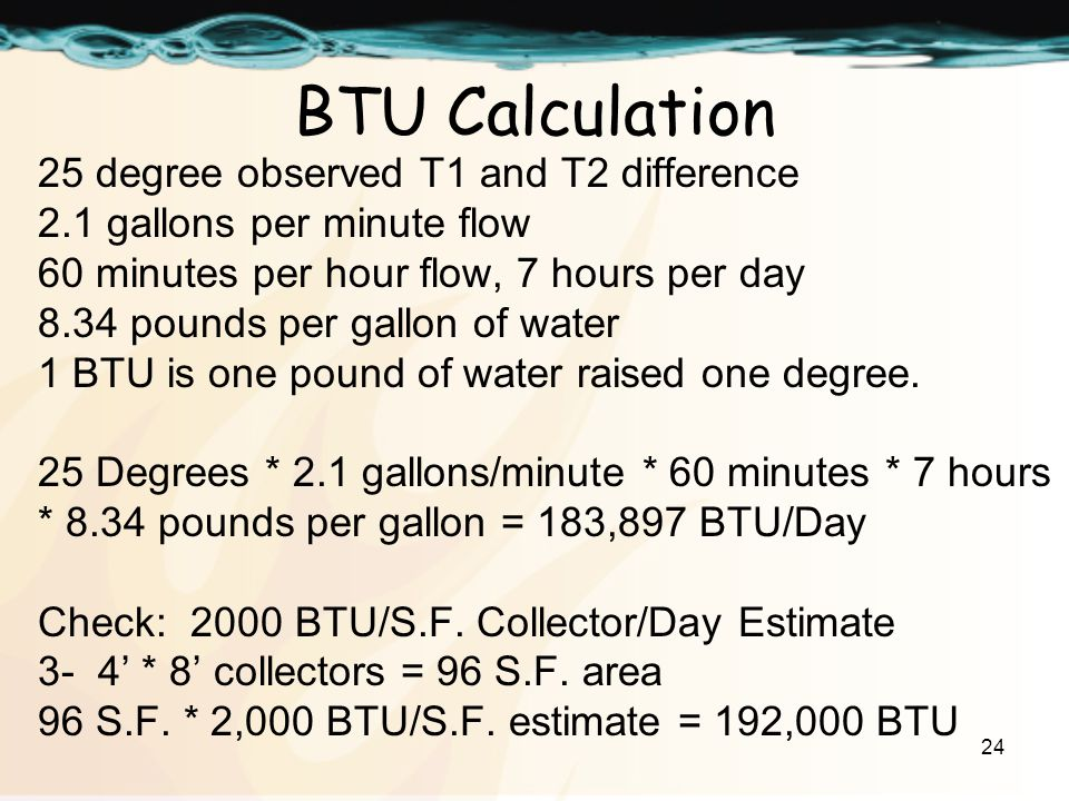24 BTU Calculation 25 degree observed T1 and T2 difference 2.1 gallons per minute flow 60 minutes per hour flow, 7 hours per day 8.34 pounds per gallon of water 1 BTU is one pound of water raised one degree.