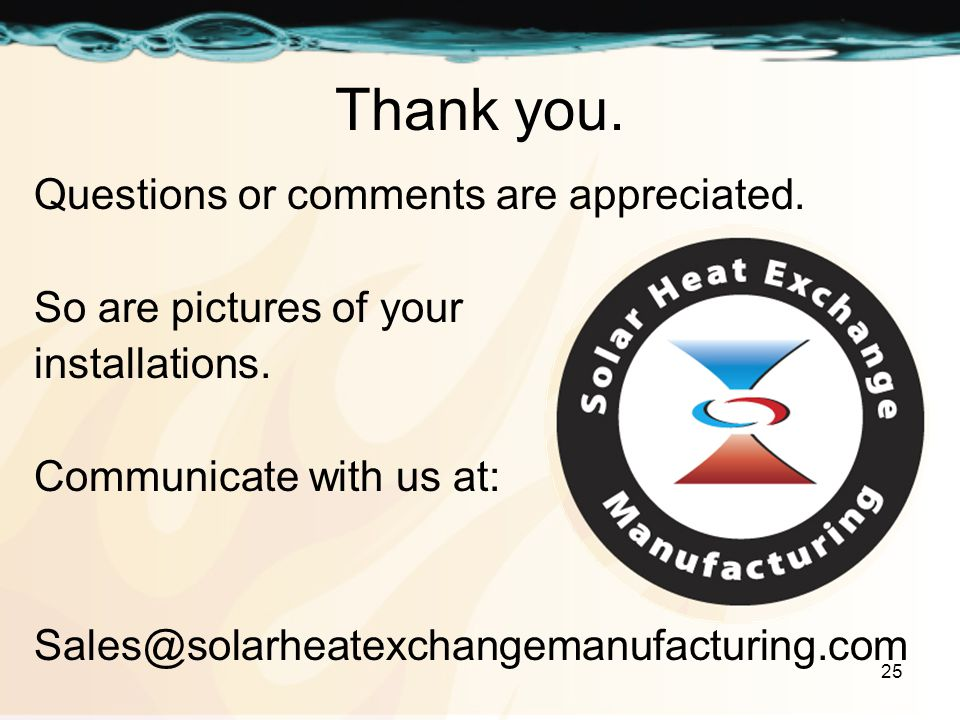 25 Thank you. Questions or comments are appreciated. So are pictures of your installations. Communicate with us at: Sales@solarheatexchangemanufacturi