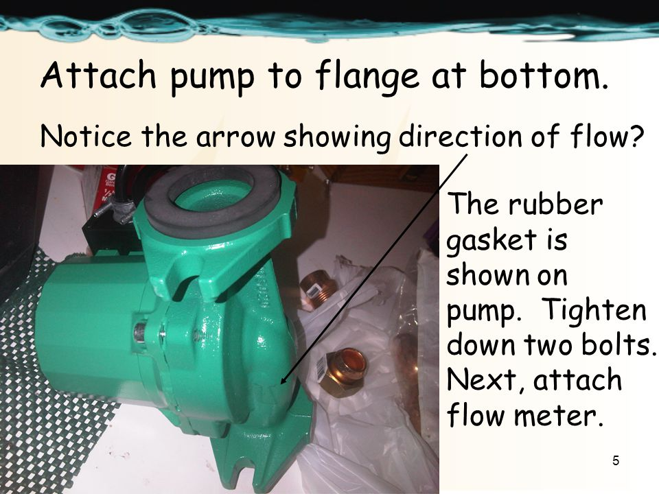 5 Attach pump to flange at bottom. Notice the arrow showing direction of flow.