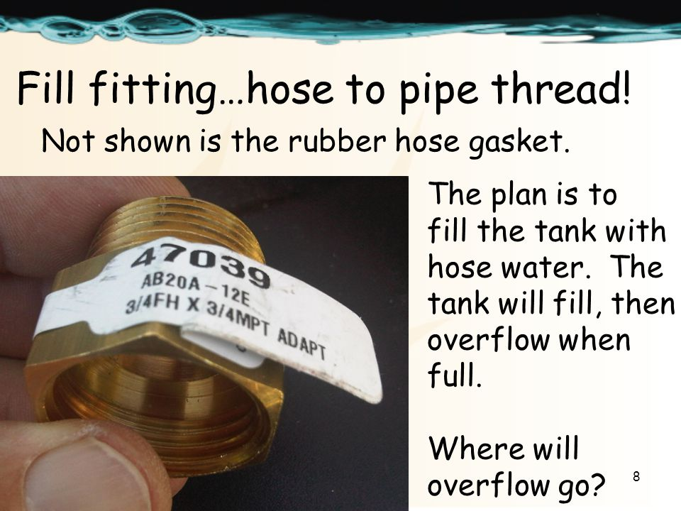 8 Fill fitting…hose to pipe thread. Not shown is the rubber hose gasket.