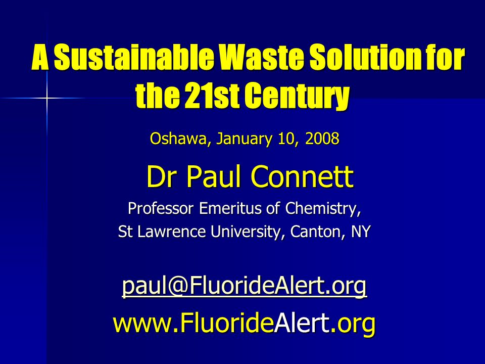 A Sustainable Waste Solution for the 21st Century A Sustainable Waste Solution for the 21st Century Oshawa, January 10, 2008 Dr Paul Connett Dr Paul Connett Professor Emeritus of Chemistry, St Lawrence University, Canton, NY paul@FluorideAlert.org www.FluorideAlert.org