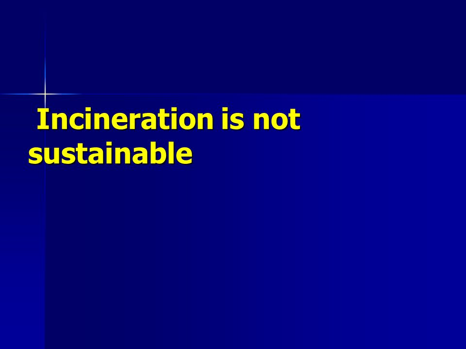 Incineration is not sustainable Incineration is not sustainable
