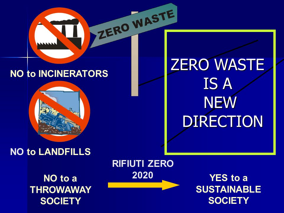 YES to a SUSTAINABLE SOCIETY RIFIUTI ZERO 2020 NO to INCINERATORS NO to LANDFILLS NO to a THROWAWAY SOCIETY ZERO WASTE IS A NEW DIRECTION DIRECTION