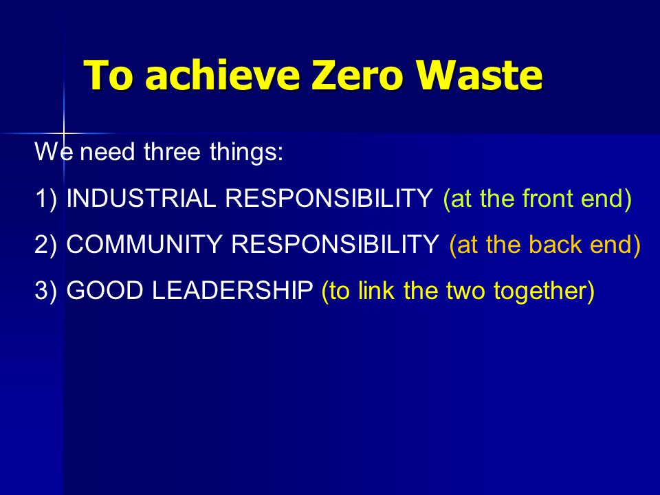 To achieve Zero Waste We need three things: 1) 1) INDUSTRIAL RESPONSIBILITY (at the front end) 2) 2) COMMUNITY RESPONSIBILITY (at the back end) 3) GOOD LEADERSHIP (to link the two together)