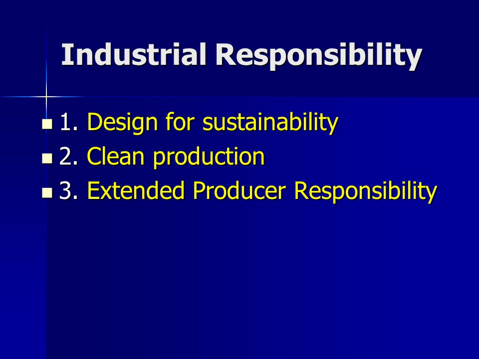 Industrial Responsibility 1. Design for sustainability 1. Design for sustainability 2. Clean production 2. Clean production 3. Extended Producer Respo