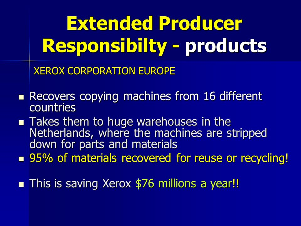 Extended Producer Responsibilty - products XEROX CORPORATION EUROPE XEROX CORPORATION EUROPE Recovers copying machines from 16 different countries Recovers copying machines from 16 different countries Takes them to huge warehouses in the Netherlands, where the machines are stripped down for parts and materials Takes them to huge warehouses in the Netherlands, where the machines are stripped down for parts and materials 95% of materials recovered for reuse or recycling.