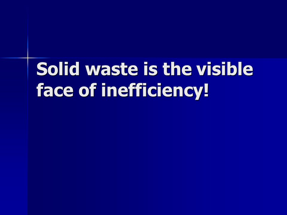 Solid waste is the visible face of inefficiency!