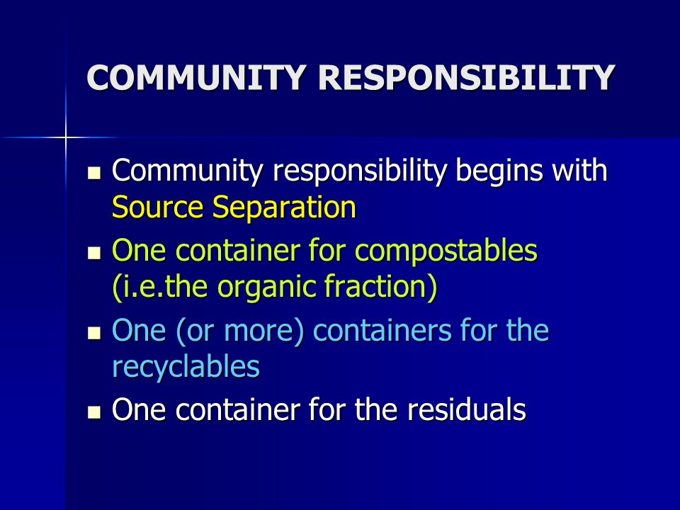 COMMUNITY RESPONSIBILITY Community responsibility begins with Source Separation Community responsibility begins with Source Separation One container for compostables (i.e.the organic fraction) One container for compostables (i.e.the organic fraction) One (or more) containers for the recyclables One (or more) containers for the recyclables One container for the residuals One container for the residuals