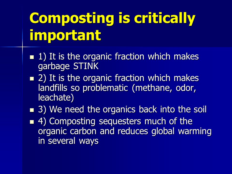 Composting is critically important 1) It is the organic fraction which makes garbage STINK 1) It is the organic fraction which makes garbage STINK 2) It is the organic fraction which makes landfills so problematic (methane, odor, leachate) 2) It is the organic fraction which makes landfills so problematic (methane, odor, leachate) 3) We need the organics back into the soil 3) We need the organics back into the soil 4) Composting sequesters much of the organic carbon and reduces global warming in several ways 4) Composting sequesters much of the organic carbon and reduces global warming in several ways