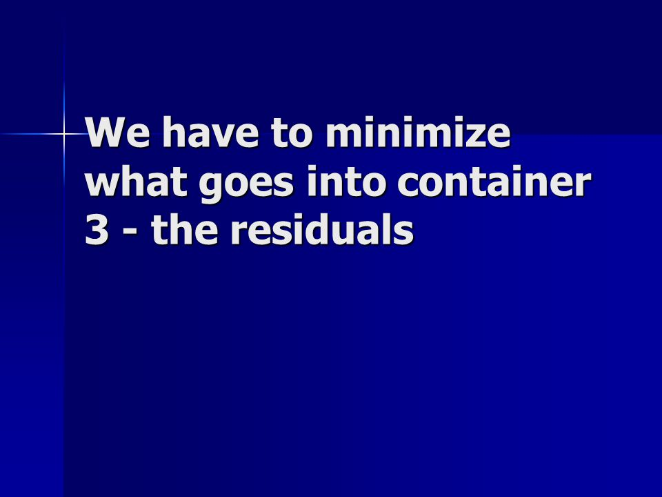We have to minimize what goes into container 3 - the residuals