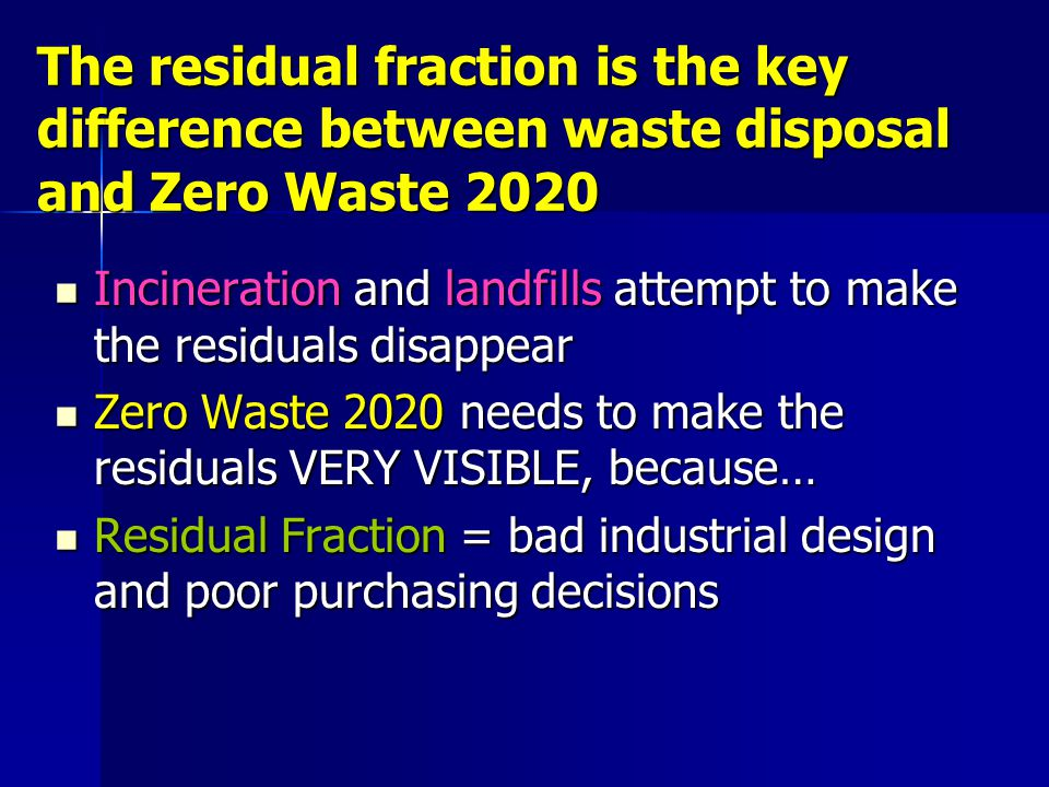 The residual fraction is the key difference between waste disposal and Zero Waste 2020 Incineration and landfills attempt to make the residuals disapp