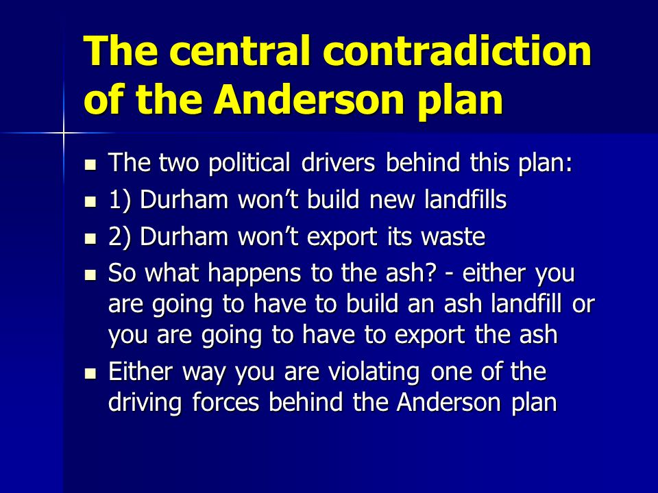 The central contradiction of the Anderson plan The two political drivers behind this plan: The two political drivers behind this plan: 1) Durham wont build new landfills 1) Durham wont build new landfills 2) Durham wont export its waste 2) Durham wont export its waste So what happens to the ash.