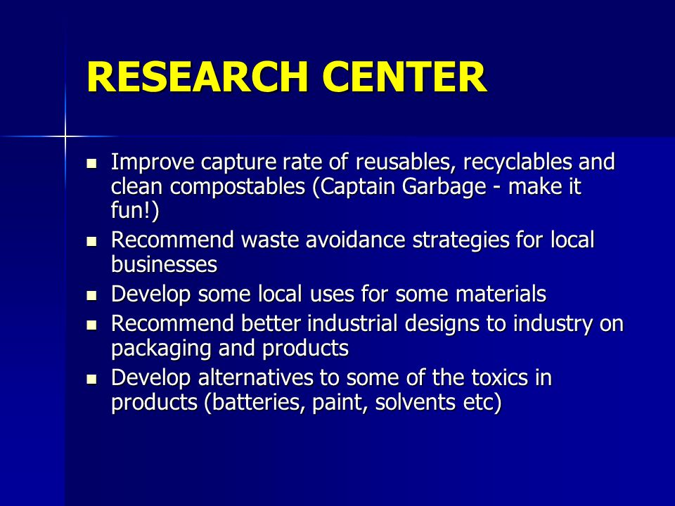 RESEARCH CENTER Improve capture rate of reusables, recyclables and clean compostables (Captain Garbage - make it fun!) Improve capture rate of reusabl