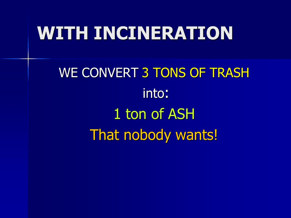 WITH INCINERATION WE CONVERT 3 TONS OF TRASH into : into : 1 ton of ASH That nobody wants!