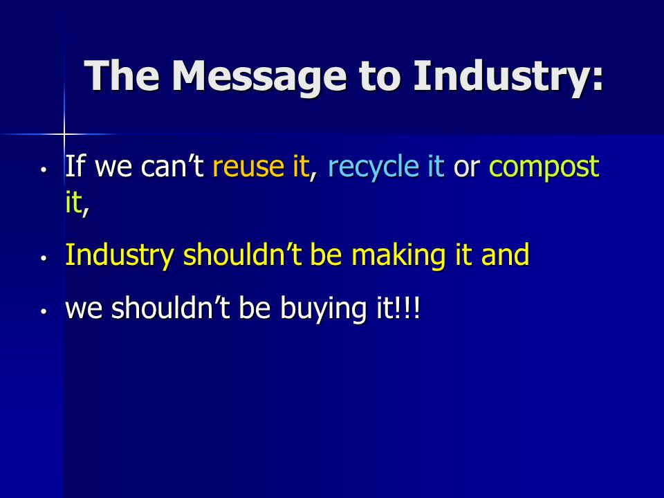The Message to Industry: If we cant reuse it, recycle it or compost it, If we cant reuse it, recycle it or compost it, Industry shouldnt be making it