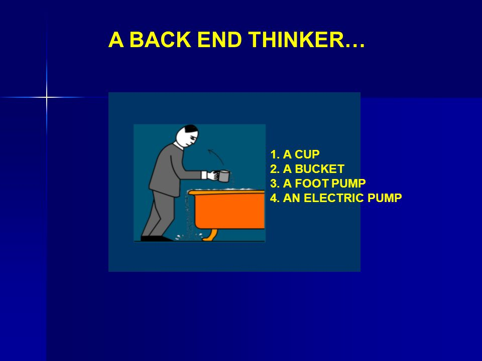 A BACK END THINKER… 1. A CUP 2. A BUCKET 3. A FOOT PUMP 4. AN ELECTRIC PUMP