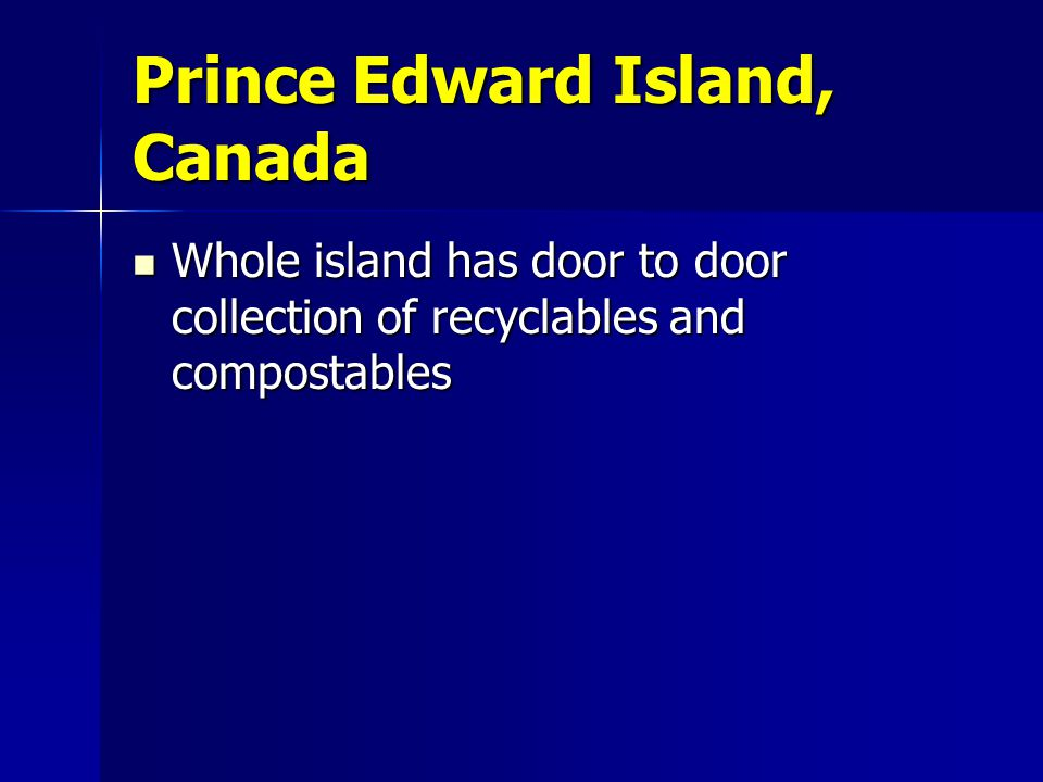 Prince Edward Island, Canada Whole island has door to door collection of recyclables and compostables Whole island has door to door collection of recyclables and compostables