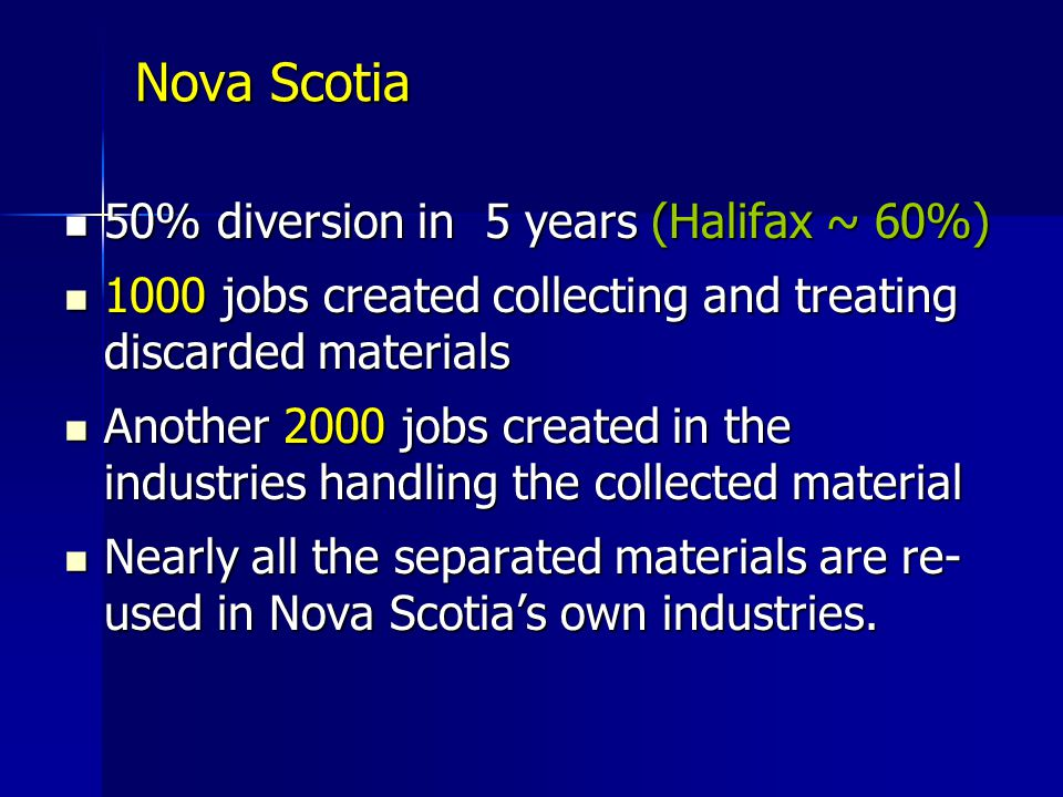 Nova Scotia 50% diversion in 5 years (Halifax ~ 60%) 50% diversion in 5 years (Halifax ~ 60%) 1000 jobs created collecting and treating discarded materials 1000 jobs created collecting and treating discarded materials Another 2000 jobs created in the industries handling the collected material Another 2000 jobs created in the industries handling the collected material Nearly all the separated materials are re- used in Nova Scotias own industries.