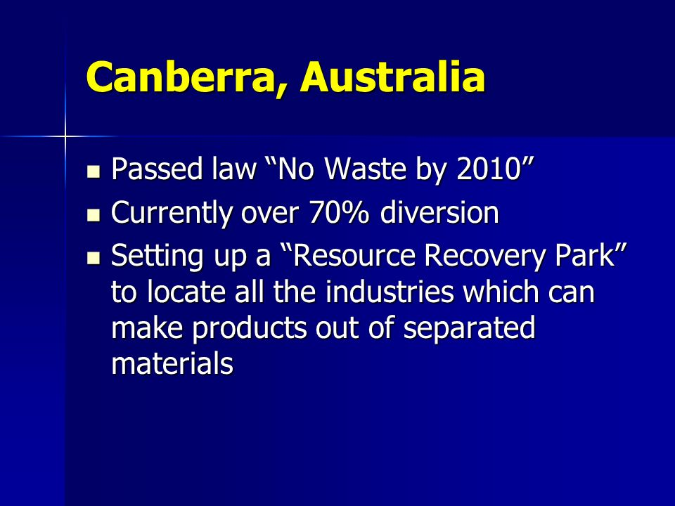 Canberra, Australia Passed law No Waste by 2010 Passed law No Waste by 2010 Currently over 70% diversion Currently over 70% diversion Setting up a Res