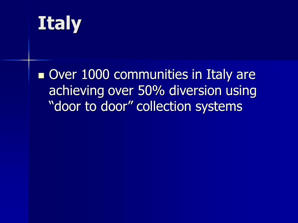 Italy Over 1000 communities in Italy are achieving over 50% diversion using door to door collection systems Over 1000 communities in Italy are achieving over 50% diversion using door to door collection systems