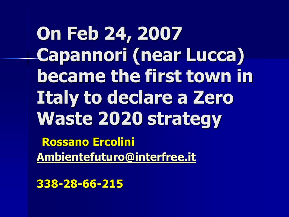 On Feb 24, 2007 Capannori (near Lucca) became the first town in Italy to declare a Zero Waste 2020 strategy Rossano Ercolini Ambientefuturo@interfree.it 338-28-66-215 Ambientefuturo@interfree.it