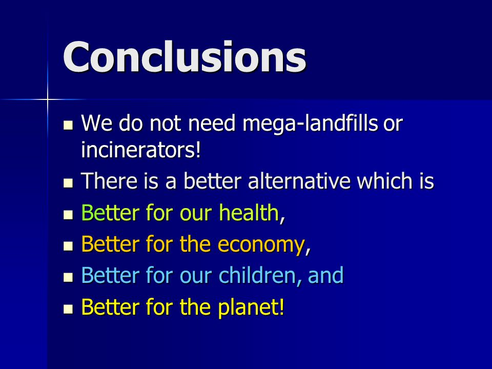 Conclusions We do not need mega-landfills or incinerators! We do not need mega-landfills or incinerators! There is a better alternative which is There