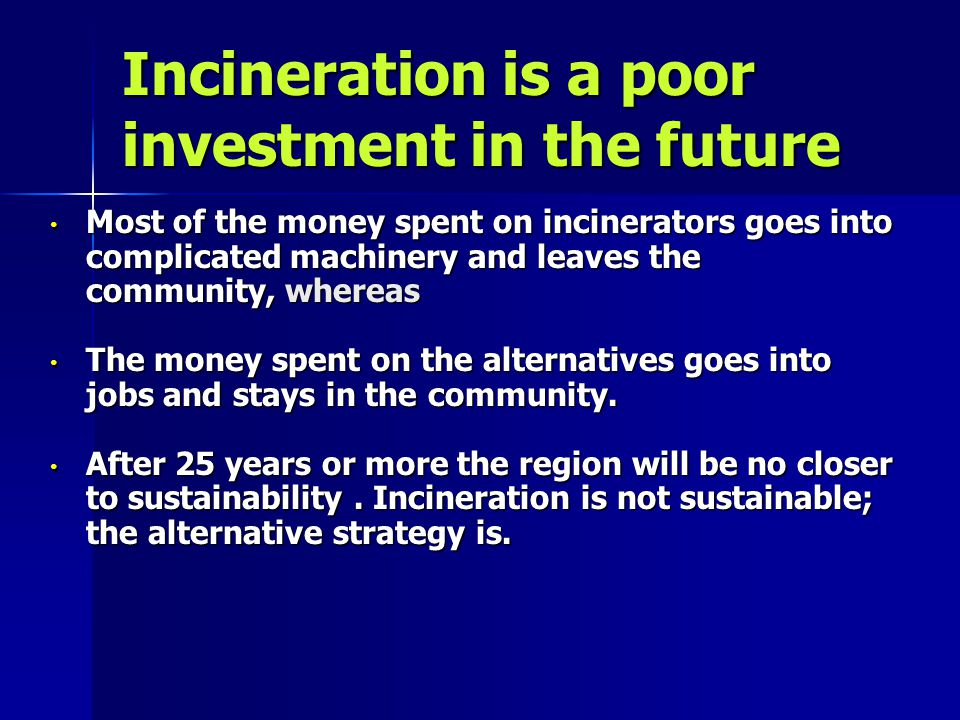 Incineration is a poor investment in the future Most of the money spent on incinerators goes into complicated machinery and leaves the community, whereas Most of the money spent on incinerators goes into complicated machinery and leaves the community, whereas The money spent on the alternatives goes into jobs and stays in the community.