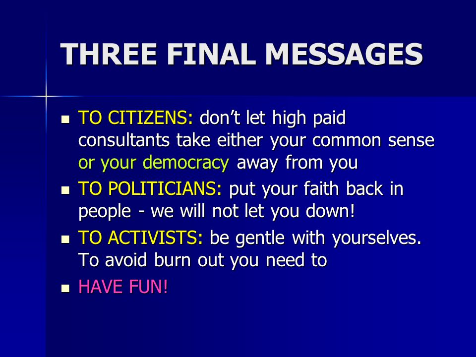 THREE FINAL MESSAGES TO CITIZENS: dont let high paid consultants take either your common sense or your democracy away from you TO CITIZENS: dont let h