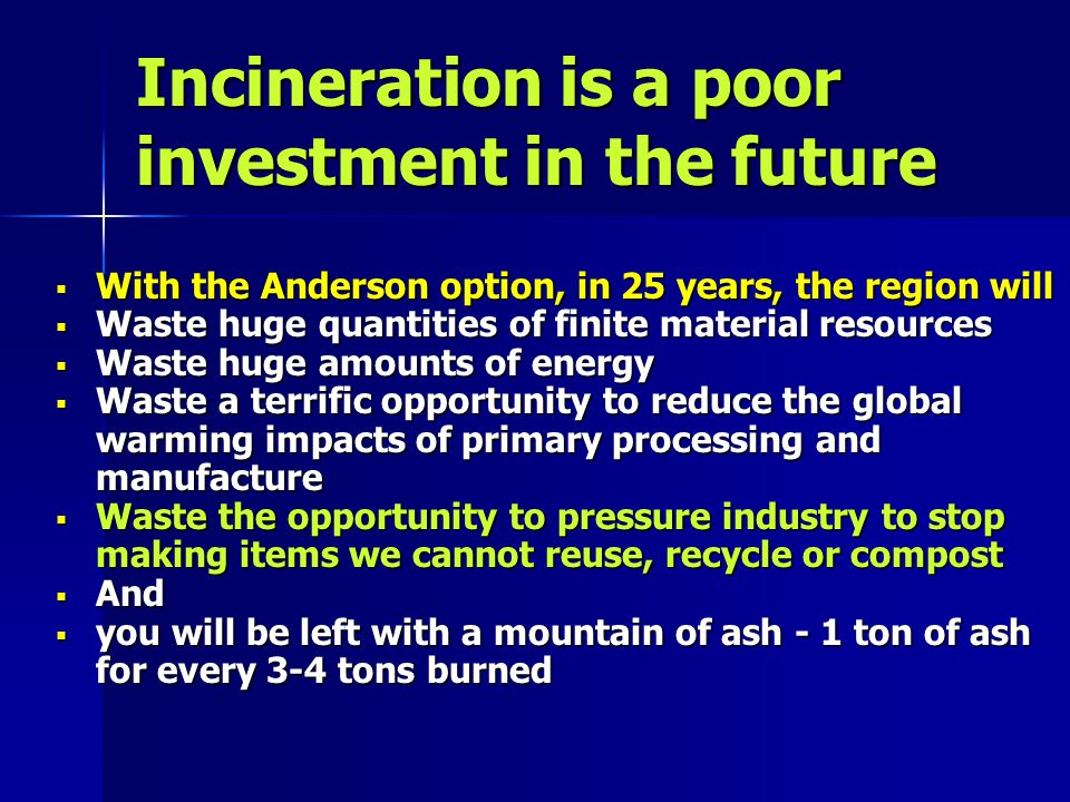 Incineration is a poor investment in the future With the Anderson option, in 25 years, the region will With the Anderson option, in 25 years, the region will Waste huge quantities of finite material resources Waste huge quantities of finite material resources Waste huge amounts of energy Waste huge amounts of energy Waste a terrific opportunity to reduce the global warming impacts of primary processing and manufacture Waste a terrific opportunity to reduce the global warming impacts of primary processing and manufacture Waste the opportunity to pressure industry to stop making items we cannot reuse, recycle or compost Waste the opportunity to pressure industry to stop making items we cannot reuse, recycle or compost And And you will be left with a mountain of ash - 1 ton of ash for every 3-4 tons burned you will be left with a mountain of ash - 1 ton of ash for every 3-4 tons burned