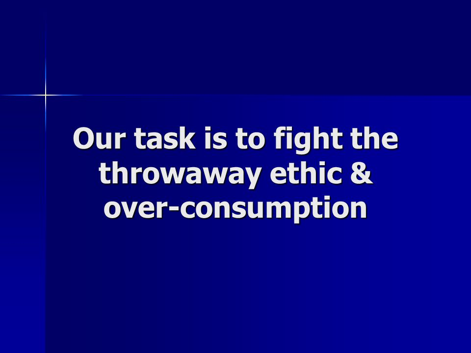 Our task is to fight the throwaway ethic & over-consumption