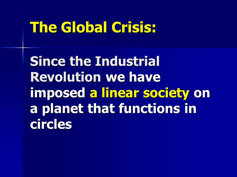 The Global Crisis: Since the Industrial Revolution we have imposed a linear society on a planet that functions in circles