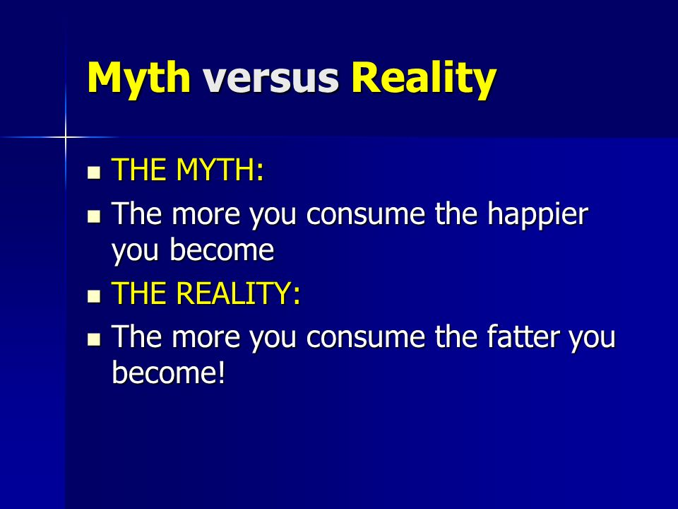 Myth versus Reality THE MYTH: THE MYTH: The more you consume the happier you become The more you consume the happier you become THE REALITY: THE REALI