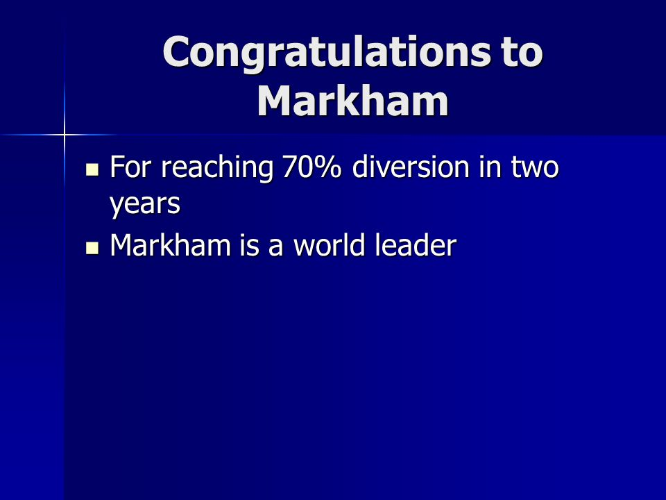 Congratulations to Markham For reaching 70% diversion in two years For reaching 70% diversion in two years Markham is a world leader Markham is a worl