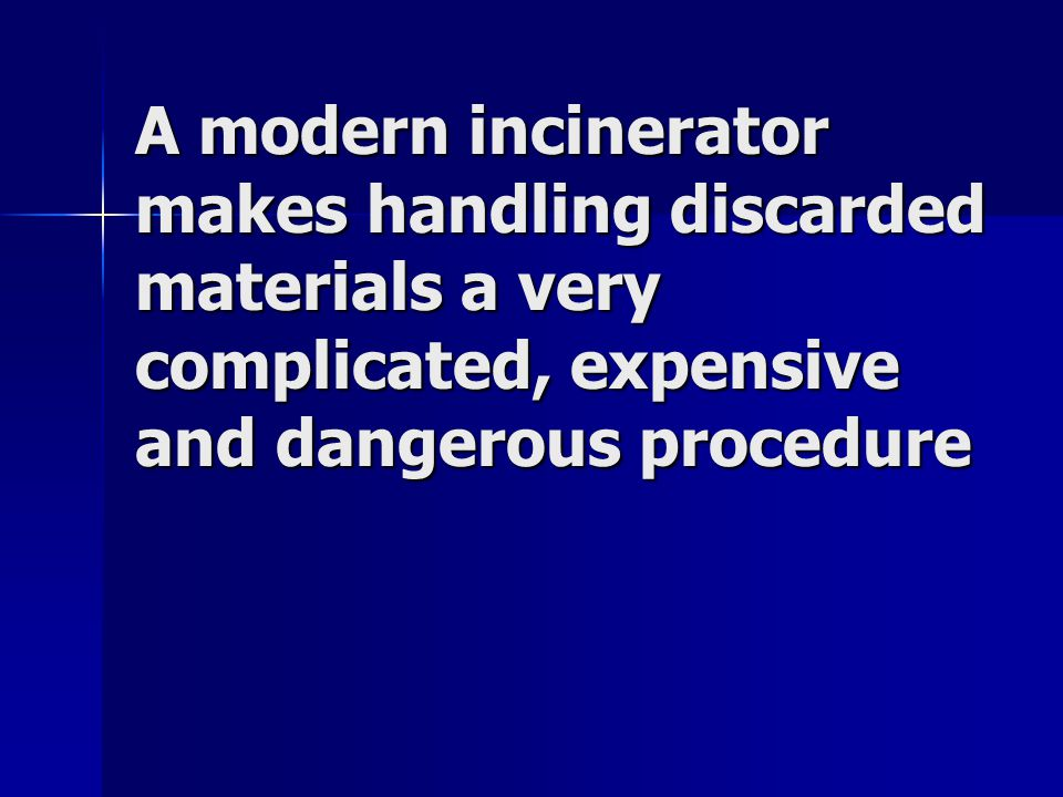A modern incinerator makes handling discarded materials a very complicated, expensive and dangerous procedure