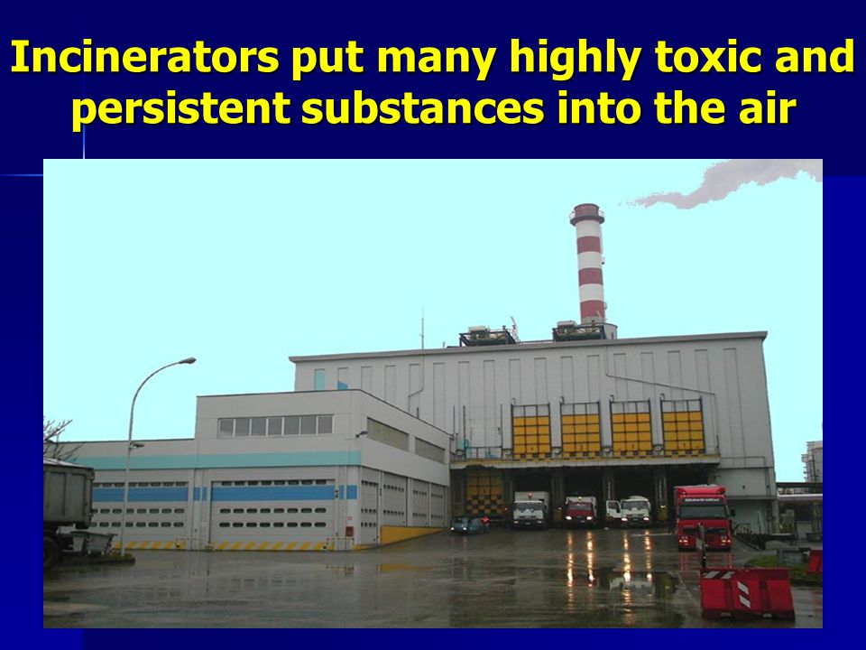 Incinerators put many highly toxic and persistent substances into the air