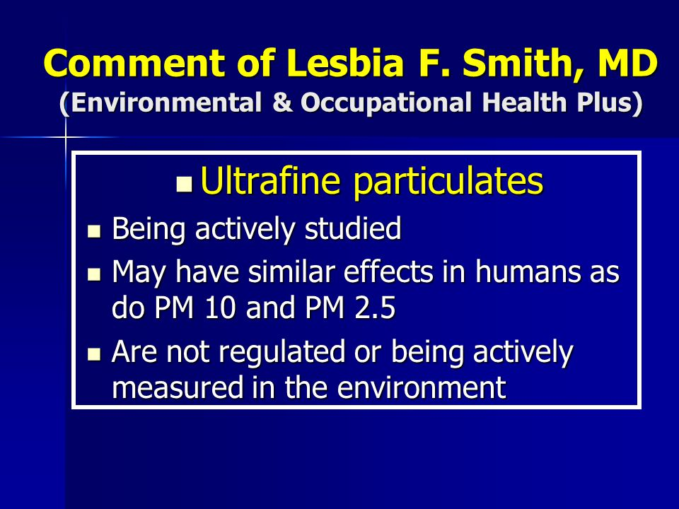 Comment of Lesbia F. Smith, MD (Environmental & Occupational Health Plus) Ultrafine particulates Ultrafine particulates Being actively studied Being a