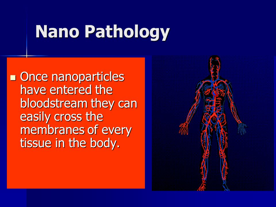 Nano Pathology Once nanoparticles have entered the bloodstream they can easily cross the membranes of every tissue in the body. Once nanoparticles hav