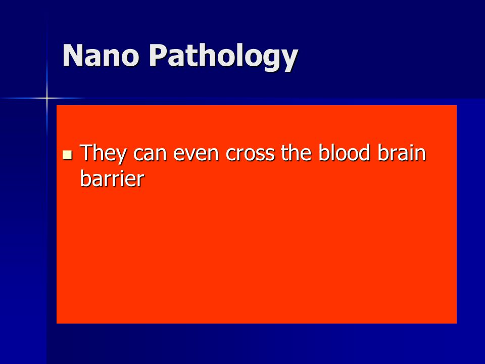 Nano Pathology They can even cross the blood brain barrier They can even cross the blood brain barrier